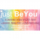 """pastel rainbow background with white text reading """"Just Be You: A Conference to Raise Up LGBTQ+ Youth for educators, young people, & other professionals. Friday, May 11, 2018. Portland Public Library, Portland, Maine."""""""
