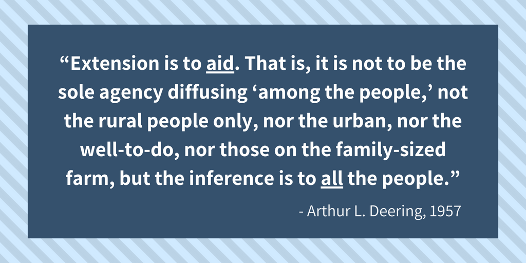 """Extension is to aid. That is, it is not to be the sole agency diffusing 'among the people,' not the rural people only, nor the urban, nor the well-to-do, nor those on the family-sized farm, but the inference is to all the people."" - Arthur L. Deering, 1957"