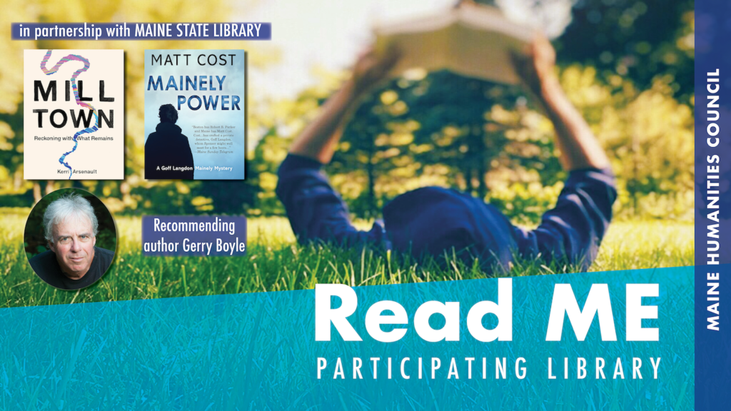 Advertisement for Read ME program. Includes the covers of Mainely Power and Mill Town, a picture of Gerry Boyle, and the text Read ME participating library.